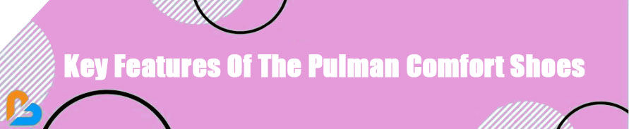 Key Features Of The Pulman Comfort Shoes