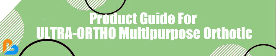 Product Guide For ULTRA-ORTHO Multipurpose Orthotic